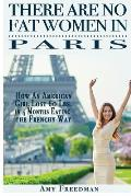 There Are No Fat Women in Paris: How an American Girl Lost 60 Lbs. in 4 Months Eating the Frenchy Way