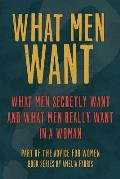 What Men Want: What Men Secretly Want, What Men Really Want in a Woman and How to Make Men Chase You