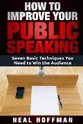 How to Improve Your Public Speaking: Seven Basic Techniques You Need to Win the Audience