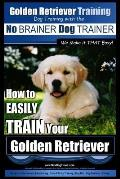 Golden Retriever Training Dog Training with the No Brainer Dog Trainer We Make It That Easy!: How to Easily Train Your Golden Retriever