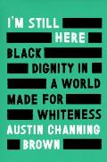 Im Still Here Black Dignity in a World Made for Whiteness