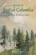 Made in British Columbia: Eight Ways of Making Culture