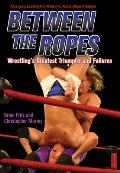 Between the Ropes Wrestlings Greatest Triumphs & Failures