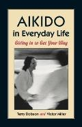 Aikido in Everyday Life Giving in to Get Your Way Second Edition