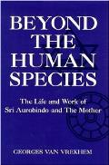 Beyond The Human Species The Life & Work of Sri Aurobindo & The Mother