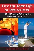 Fire Up Your Life in Retirement: 101 Ways for Women to Reinvent Themselves