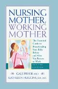 Nursing Mother Working Mother The Essential Guide to Breastfeeding Your Baby Before & After You Return to Work