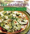 Not Your Mothers Weeknight Cooking Quick & Easy Wholesome Homemade Dinners