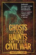 Ghosts & Haunts of the Civil War Authentic Accounts of the Strange & Unexplained
