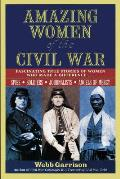 Amazing Women of the Civil War Fascinating True Stories of Women Who Made a Difference
