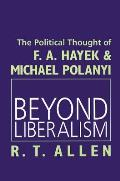 Beyond Liberalism: The Political Thought of F.A. Hayek & Michael Polanyi