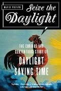 Seize the Daylight The Curious & Contentious Story of Daylight Saving Time