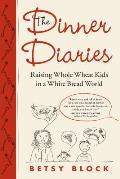 Dinner Diaries Raising Whole Wheat Kids in a White Bread World