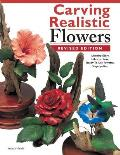 Carving Realistic Flowers, Revised Edition: Morning Glory, Hibiscus, Rose: Ready-To-Use Patterns, Step-By-Step Projects, Reference Photos