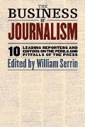 The Business of Journalism: 10 Leading Reporters and Editors on the Perils and Pitfalls of the Press