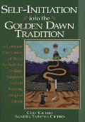 Self Initiation Into the Golden Dawn Tradition A Complete Cirriculum of Study for Both the Solitary Magician & the Working Magical Group