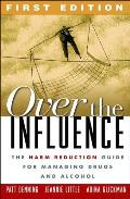 Over the Influence The Harm Reduction Guide for Managing Drugs & Alcohol