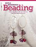 Simple Beginnings: Beading: A Step-By-Step Guide for Creating Your Own Custom Jewelry