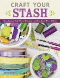 Craft Your Stash: Transforming Craft Closet Treasures Into Gifts, Home Decor & More