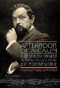 Afternoon of a Faun How Debussy Created a New Music for the Modern World