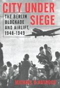 City Under Siege: The Berlin Blockade and Airlift, 1948-1949