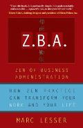 Z B A The Zen of Business Administration How Zen Practice Can Transform Your Work & Your Life
