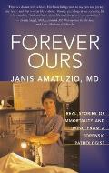 Forever Ours Real Stories of Immortality & Living from a Forensic Pathologist