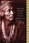 Healing Secrets of the Native Americans Herbs Remedies & Practices That Restore the Body Refresh the Mind & Rebuild the Spirit