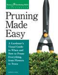 Pruning Made Easy A Gardeners Visual Guide to When & How to Prune Everything from Flowers to Trees