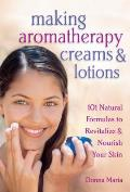 Making Aromatherapy Creams & Lotions 101 Natural Formulas to Revitalize & Nourish Your Skin