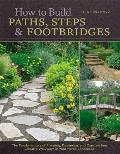 How to Build Paths Steps & Footbridges The Fundamentals of Planning Designing & Constructing Creative Walkways in Your Home Landscapes