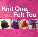 Knit One Felt Too Discover the Magic of Knitted Felt with 25 Easy Patterns
