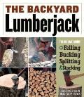 Backyard Lumberjack The Ultimate Guide to Felling Bucking Splitting & Stacking