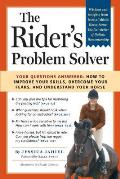 Riders Problem Solver Your Questions Answered How to Improve Your Skills Overcome Your Fears & Understand Your Horse