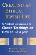 Creating an Ethical Jewish Life A Practical Introduction to Classic Teachings on How to Be a Jew