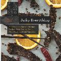 Jerky Everything Foolproof & Flavorful Recipes for Beef Pork Poultry Game Fish Fruit & Even Vegetables