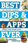 Best Dips and Apps Ever: Fun and Easy Spreads, Snacks, and Savory Bites