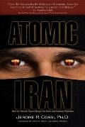 Atomic Iran How the Terrorist Regime Bought the Bomb & American Politicians