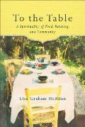 To the Table A Spirituality of Food Farming & Community