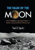 Value of the Moon How to Explore Live & Prosper in Space Using the Moons Resources