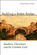 Building a Better Bridge: Muslims, Christians, and the Common Good: A Record of the Fourth Building Bridges Seminar Held in Sarajevo, Bosnia-Her