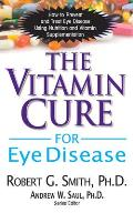 Vitamin Cure for Eye Disease How to Prevent & Treat Eye Disease Using Nutrition & Vitamin Supplementation