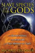 Slave Species of the Gods The Secret History of the Anunnaki & Their Mission on Earth