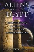 Aliens in Ancient Egypt The Brotherhood of the Serpent & the Secrets of the Nile Civilization