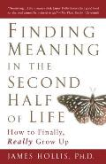 Finding Meaning in the Second Half of Life How to Finally Really Grow Up