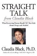 Straight Talk from Claudia Black What Recovering Parents Should Tell Their Kids about Drugs & Alcohol
