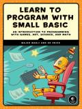 Learn to Program with Small Basic An Introduction to Programming with Games Art Science & Math