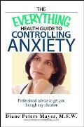 The Everything Health Guide to Controlling Anxiety: Professional Advice to Get You Through Any Situation