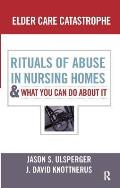 Elder Care Catastrophe Rituals Of Abuse In Nursing Homes