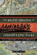 Baltic Origins of Homers Epic Tales The Iliad the Odyssey & the Migration of Myth